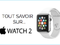 Tout savoir sur l'Apple Watch 2 (ou Apple Watch S)